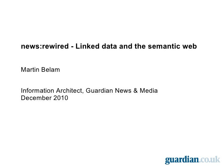 news:rewired - Linked data and the semantic web Martin Belam Information Architect, Guardian News & Media December 2010