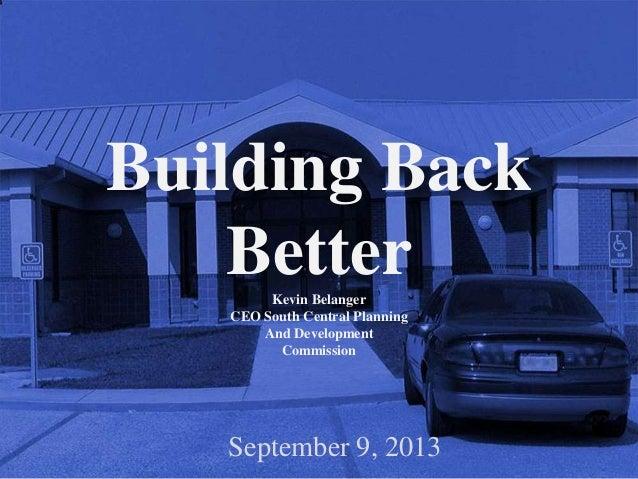 Building Back BetterKevin Belanger CEO South Central Planning And Development Commission September 9, 2013