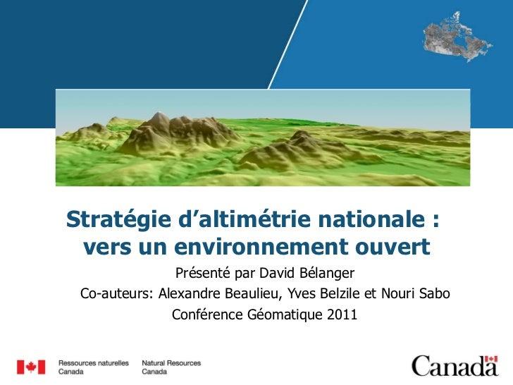 Stratégie d'altimétrie nationale:  vers un environnement ouvert Présenté par David Bélanger Co-auteurs: Alexandre Beaulie...