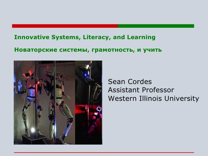 Innovative Systems, Literacy, and Learning Новаторские системы, грамотность, и учить   Sean Cordes Assistant Professor Wes...