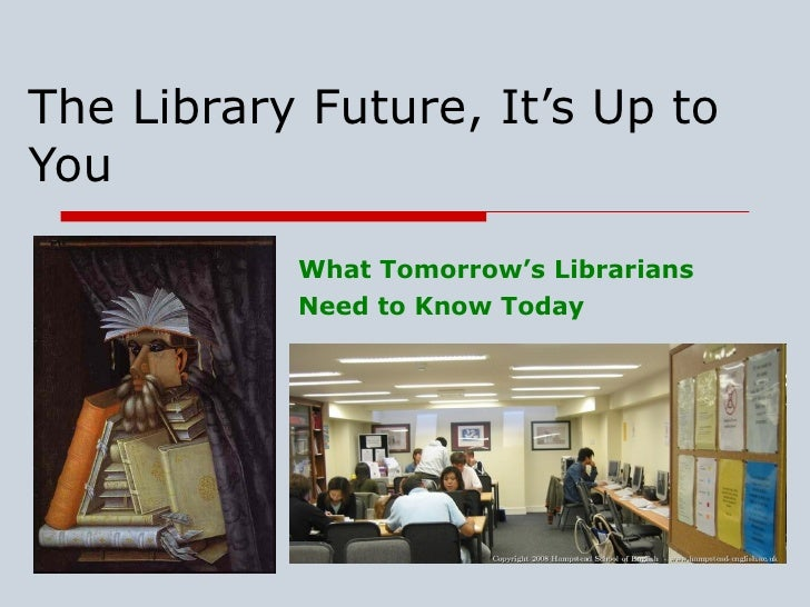 The Library Future, It's Up to You What Tomorrow's Librarians  Need to Know Today