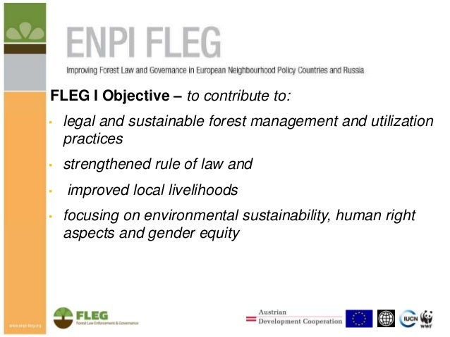 FLEG I Objective – to contribute to: •  legal and sustainable forest management and utilization practices  •  strengthened...