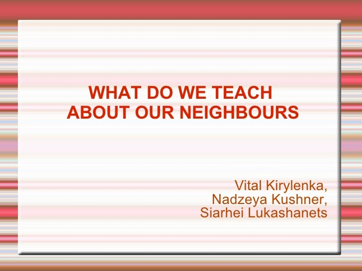 WHAT DO WE TEACH  ABOUT OUR NEIGHBOURS <ul><li>Vital Kirylenka, </li></ul><ul><li>Nadzeya Kushner, </li></ul><ul><li>Siarh...