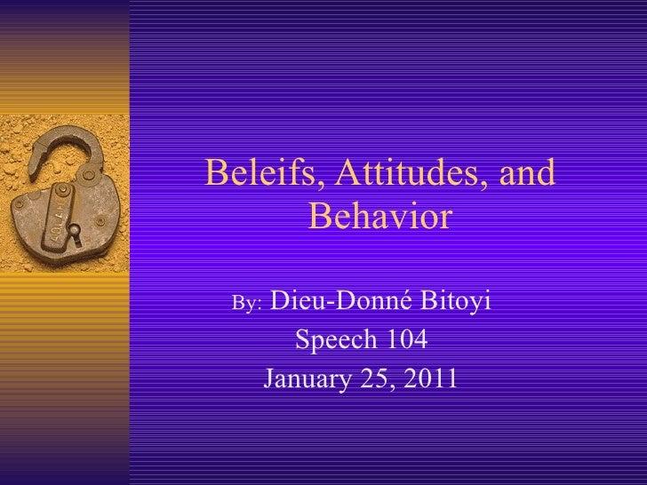 Beleifs, Attitudes, and Behavior By:  Dieu-Donné Bitoyi Speech 104 January 25, 2011