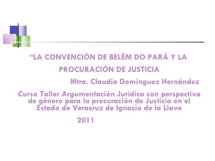 """"""" LA CONVENCIÓN DE BELÉM DO PARÁ Y LA  PROCURACIÓN DE JUSTICIA Mtra. Claudia Domínguez Hernández  Curso Taller Argumentaci..."""