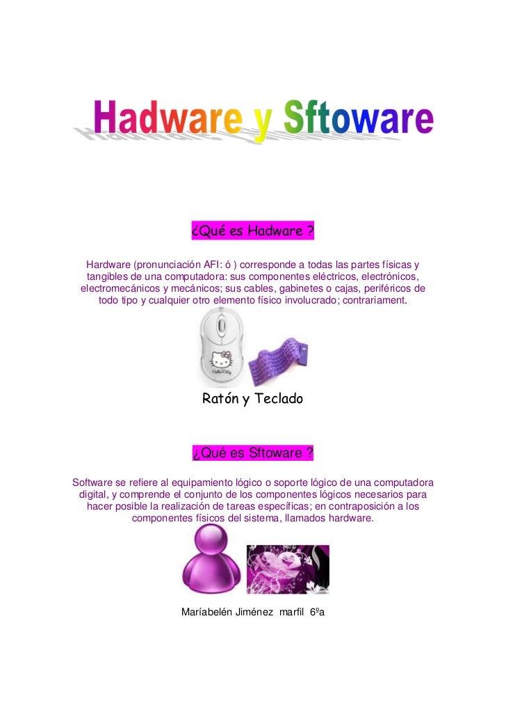 ¿Qué es Hadware ?  Hardware (pronunciación AFI: ó ) corresponde a todas las partes físicas y  tangibles de una computadora...