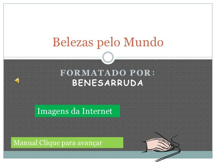 Belezas pelo Mundo             FORMATADO POR :               BENESARRUDA      Imagens da InternetManual Clique para avançar