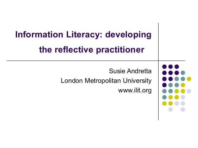 Information Literacy: developing the reflective practitioner Susie Andretta London Metropolitan University www.ilit.org