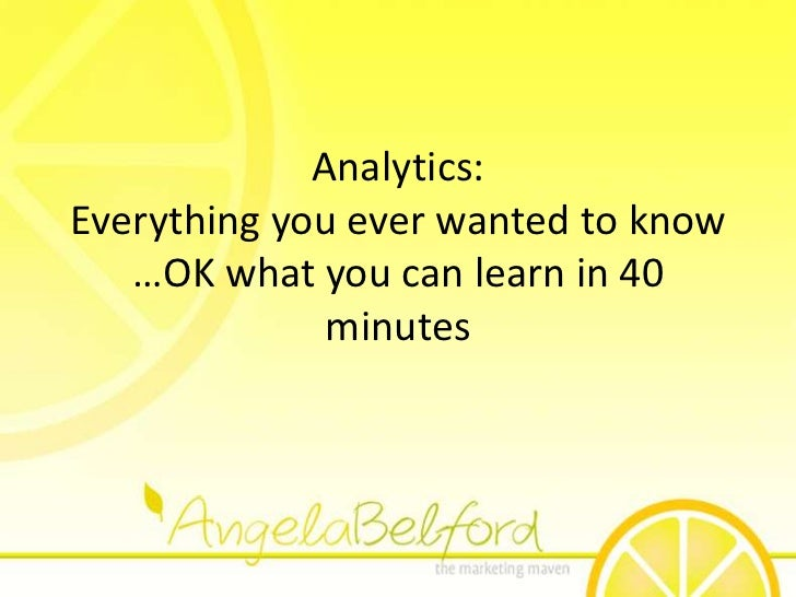 Analytics:Everything you ever wanted to know …OK what you can learn in 40 minutes<br />