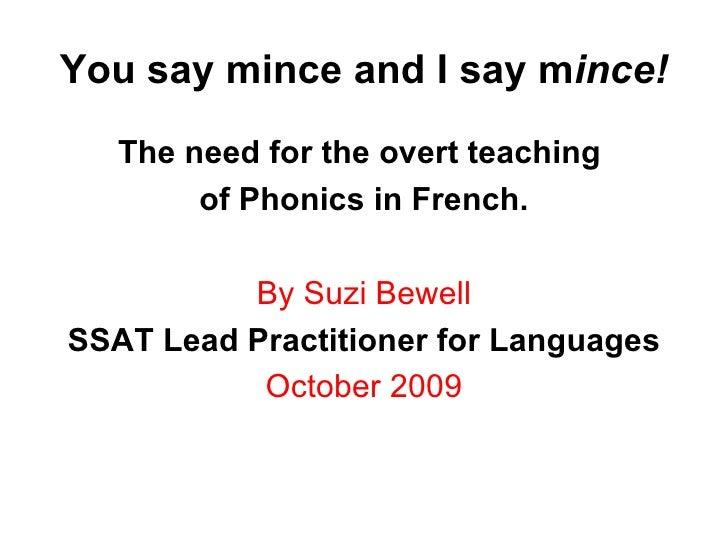 You say mince and I say m ince! <ul><li>The need for the overt teaching  </li></ul><ul><li>of Phonics in French. </li></ul...