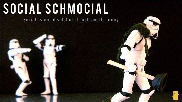 SOCIAL SCHMOCIAL Social i s n ot d ea d, bu t it ju s t s m el l s f u n n y
