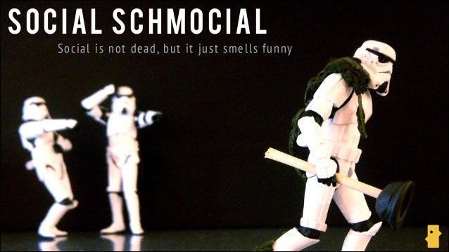 Social schmocial social is not dead but it just smells funny