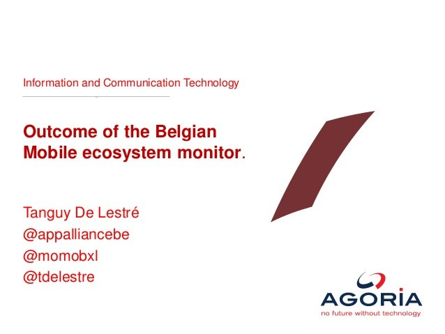 Information and Communication Technology Outcome of the Belgian Mobile ecosystem monitor. Tanguy De Lestré @appalliancebe ...