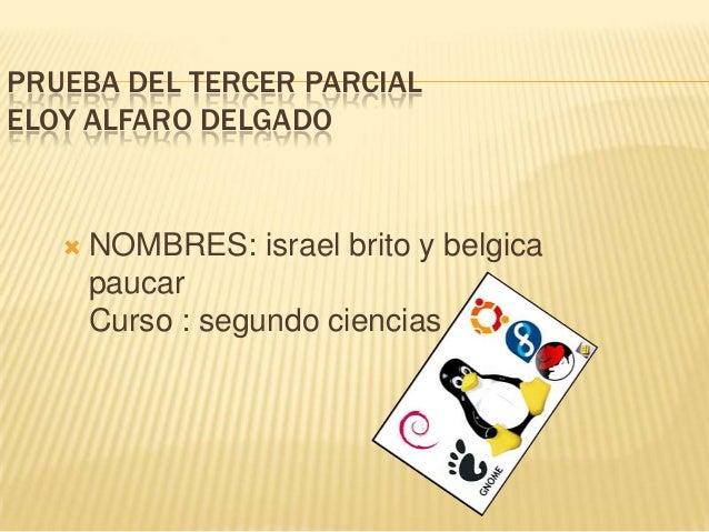 PRUEBA DEL TERCER PARCIAL ELOY ALFARO DELGADO    NOMBRES: israel brito y belgica paucar Curso : segundo ciencias «A»