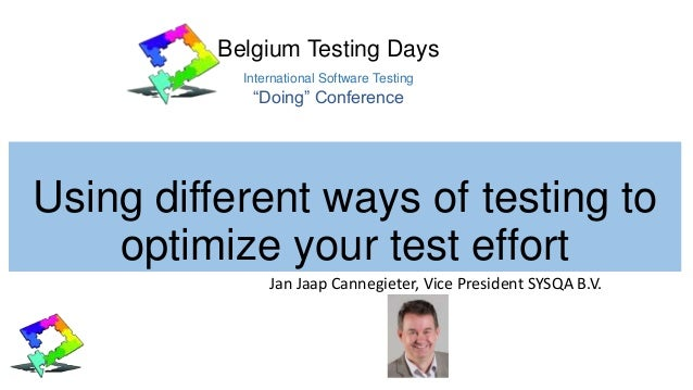 Using different ways of testing to optimize your test effort Jan Jaap Cannegieter, Vice President SYSQA B.V. Belgium Testi...