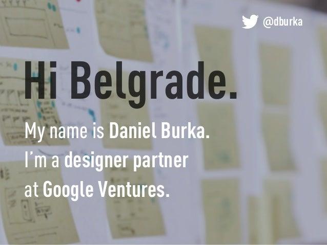 Hi Belgrade. @dburka My name is Daniel Burka. I'm a designer partner at Google Ventures.