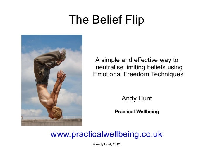 The Belief Flip www.practicalwellbeing.co.uk © Andy Hunt, 2012 A simple and effective way to neutralise limiting beliefs u...