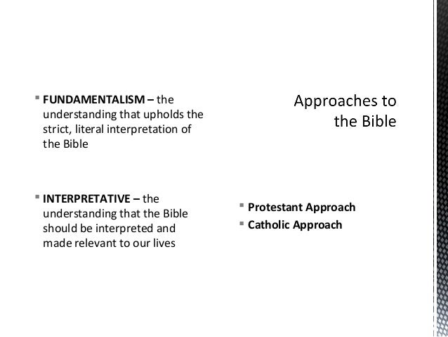  Protestant Approach Catholic Approach FUNDAMENTALISM – theunderstanding that upholds thestrict, literal interpretation...