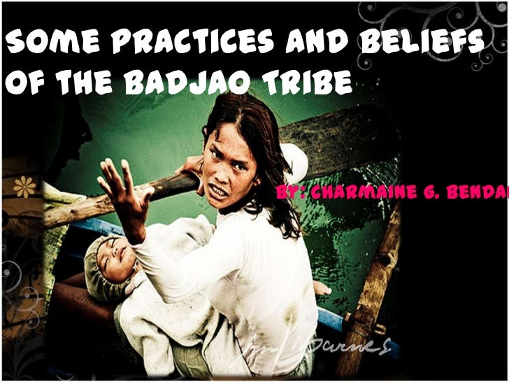 By: Charmaine G. BendanilloSome practices and beliefsof the Badjao Tribe                              By: Charmaine G. Ben...