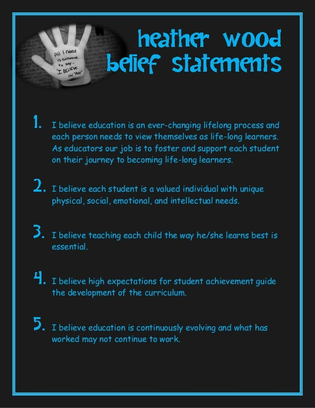 personal belief statements about education My personal belief statement ~ personal belief statement ~ my passion for learning and my reverence for children are significant in defining my role as a teacher i embrace this marvelous profession and understand its potential power and influence education is truly about growth it encompasses an understanding where your child is today, an.
