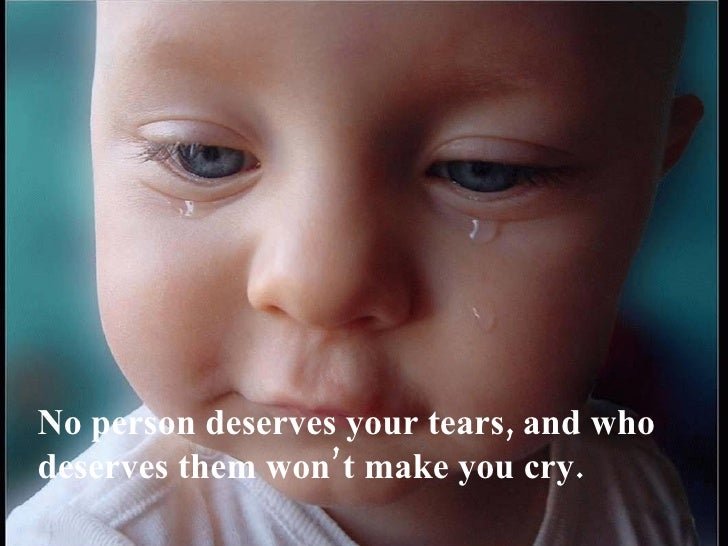 No person deserves your tears, and who deserves them won't make you cry.