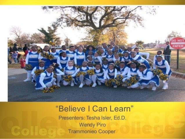"""""""Believe I Can Learn""""Presenters: Tesha Isler, Ed.D.        Wendy Piro    Trammonieo Cooper"""