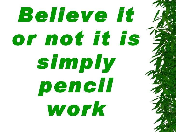 Believe it or_not_it_is_simply_pencil