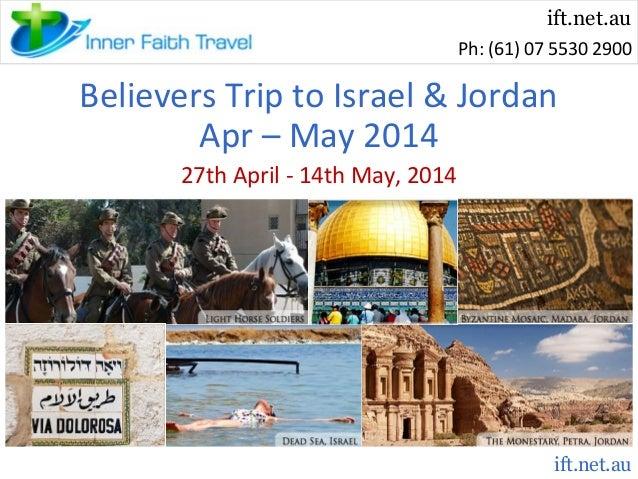 ift.net.au Ph: (61) 07 5530 2900  Believers Trip to Israel & Jordan Apr – May 2014 27th April - 14th May, 2014  ift.net.au