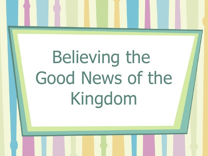 Believing the  Good News of the Kingdom