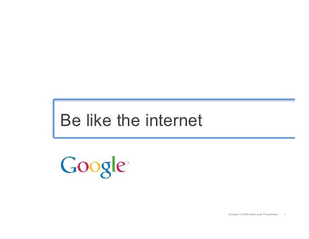 Be like the internet                       Google Confidential and Proprietary   1
