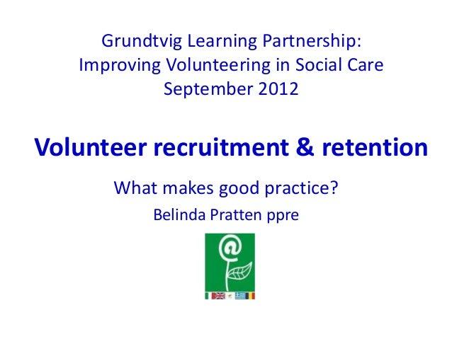 Grundtvig Learning Partnership:   Improving Volunteering in Social Care             September 2012Volunteer recruitment & ...