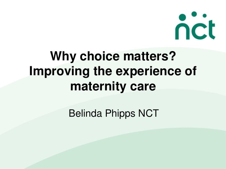 Why choice matters?Improving the experience of      maternity care      Belinda Phipps NCT