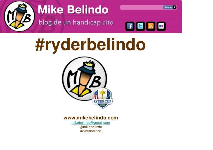 #ryderbelindo   www.mikebelindo.com     mikebelindo@gmail.com         @mikebelindo          #ryderbelindo