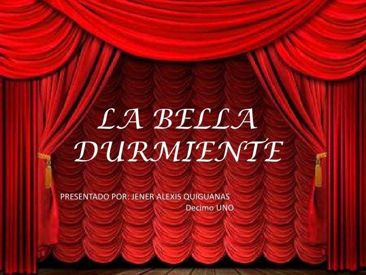 LA BELLA DURMIENTE<br />PRESENTADO POR: JENER ALEXIS QUIGUANAS<br />                                  Decimo UNO<br />