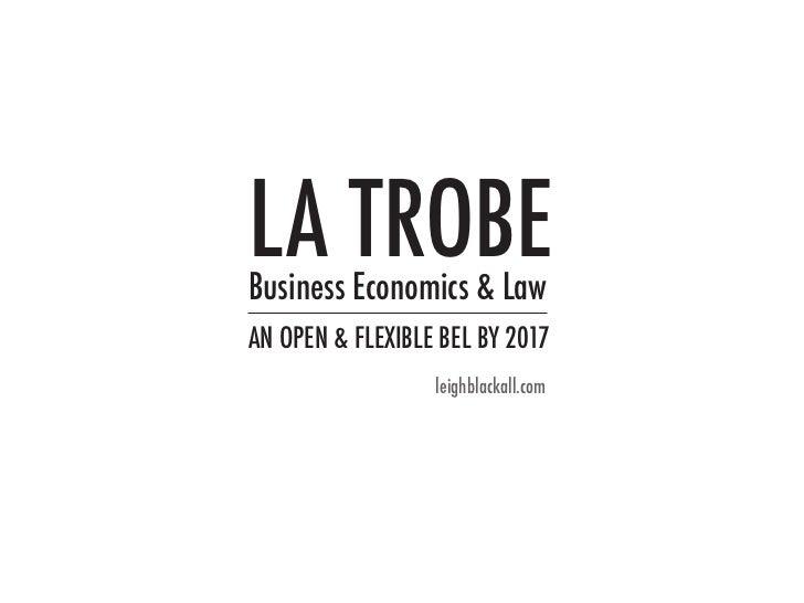 LA TROBEBusiness Economics & LawAN OPEN & FLEXIBLE BEL BY 2017                  leighblackall.com