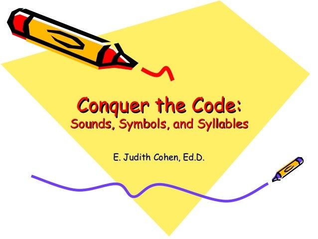 Conquer the Code:Conquer the Code: Sounds, Symbols, and SyllablesSounds, Symbols, and Syllables E. Judith Cohen, Ed.D.E. J...