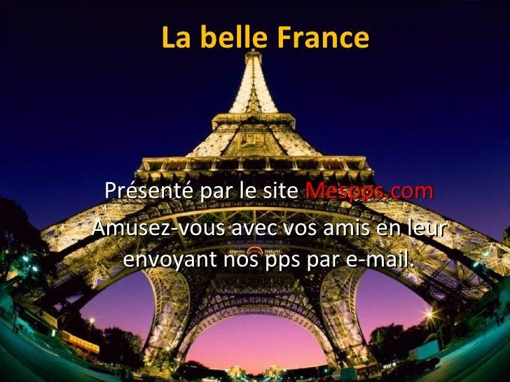 La belle France Présenté par le site  Mespps.com Amusez-vous avec vos amis en leur envoyant nos pps par e-mail.