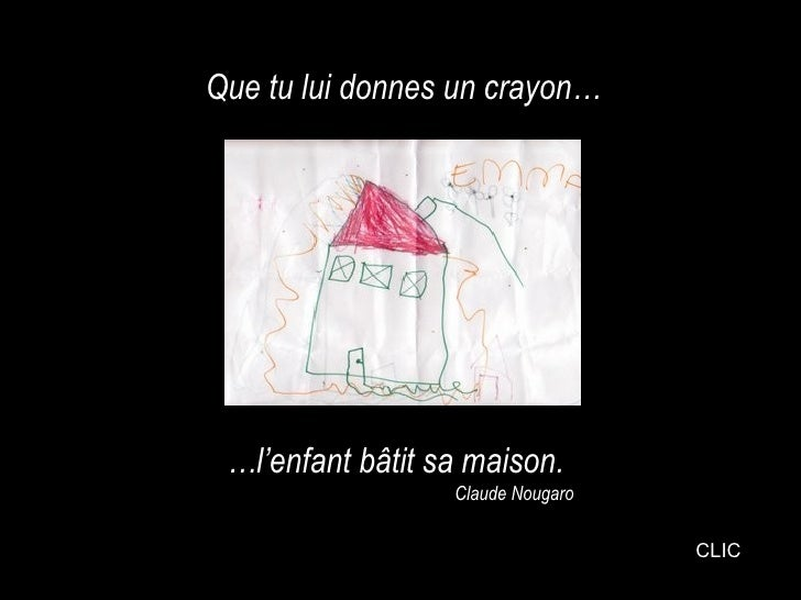 Que tu lui donnes un crayon…      …l'enfant bâtit sa maison.                   Claude Nougaro                             ...