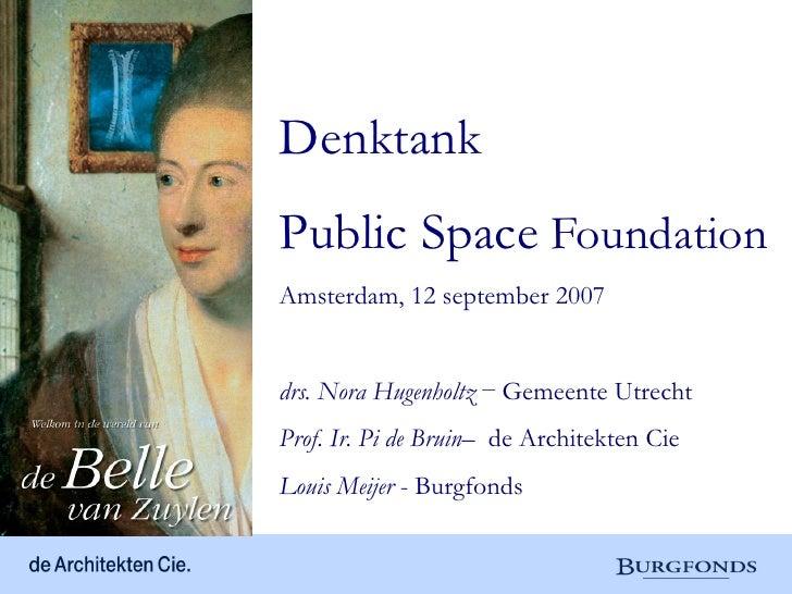 DenktankPublic Space FoundationAmsterdam, 12 september 2007drs. Nora Hugenholtz – Gemeente UtrechtProf. Ir. Pi de Bruin– d...