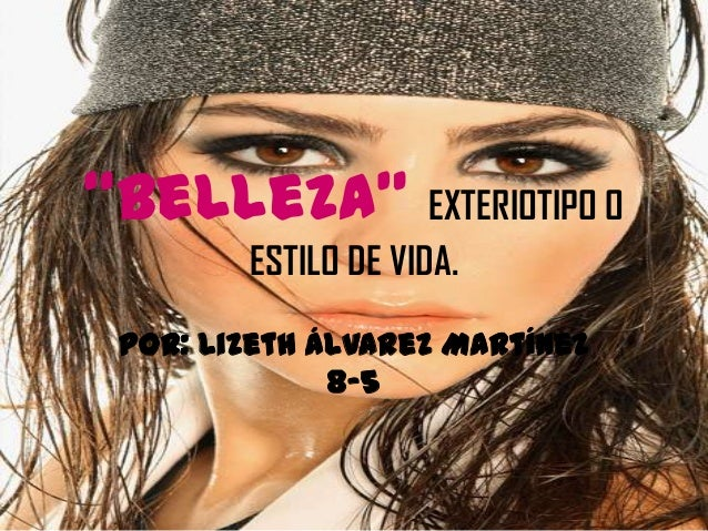"""Belleza"" EXTERIOTIPO O ESTILO DE VIDA. Por: Lizeth Álvarez Martínez 8-5"