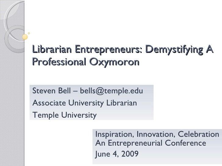 Librarian Entrepreneurs: Demystifying A Professional Oxymoron   Inspiration, Innovation, Celebration An Entrepreneurial Co...