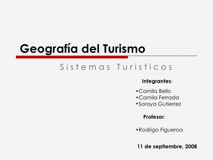 Geografía del Turismo S i s t e m a s  T u r i s t i c o s Integrantes : <ul><li>Camila Bello </li></ul><ul><li>Camila Fer...