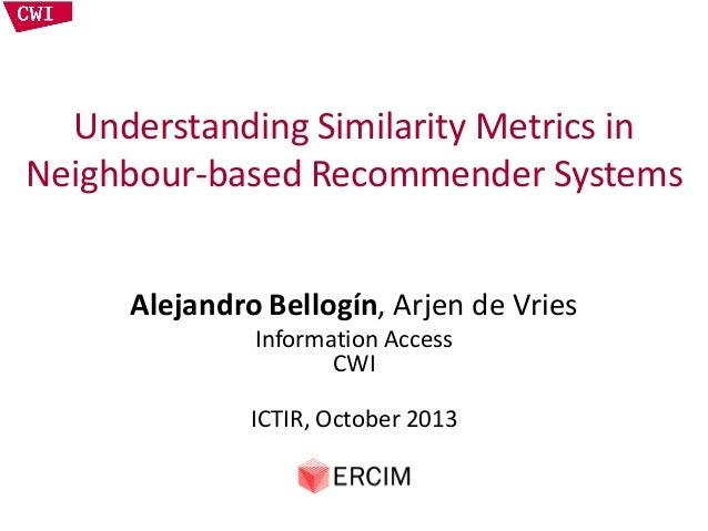 Understanding Similarity Metrics in Neighbour-based Recommender Systems Alejandro Bellogín, Arjen de Vries Information Acc...
