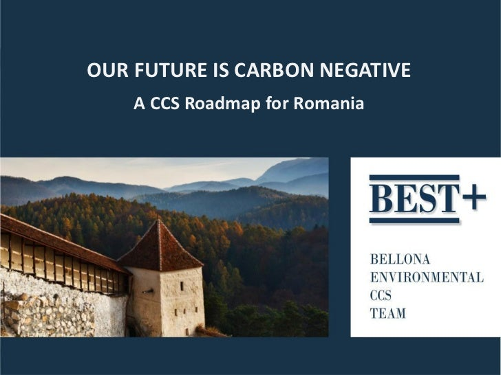 OUR FUTURE IS CARBON NEGATIVE    A CCS Roadmap for Romania