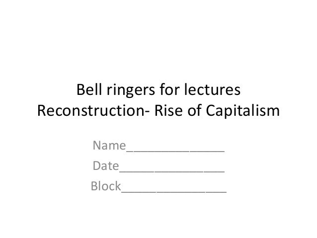 Bell ringers for lecturesReconstruction- Rise of CapitalismName______________Date_______________Block_______________