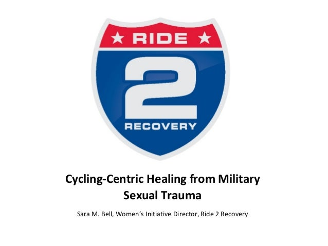 Cycling-Centric Healing from Military Sexual Trauma Sara M. Bell, Women's Initiative Director, Ride 2 Recovery