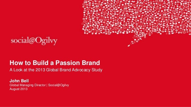How to Build a Passion Brand A Look at the 2013 Global Brand Advocacy Study John Bell Global Managing Director | Social@Og...