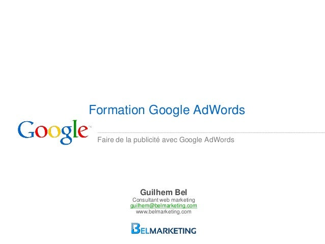Faire de la publicité avec Google AdWords Formation Google AdWords Guilhem Bel Consultant web marketing guilhem@belmarketi...
