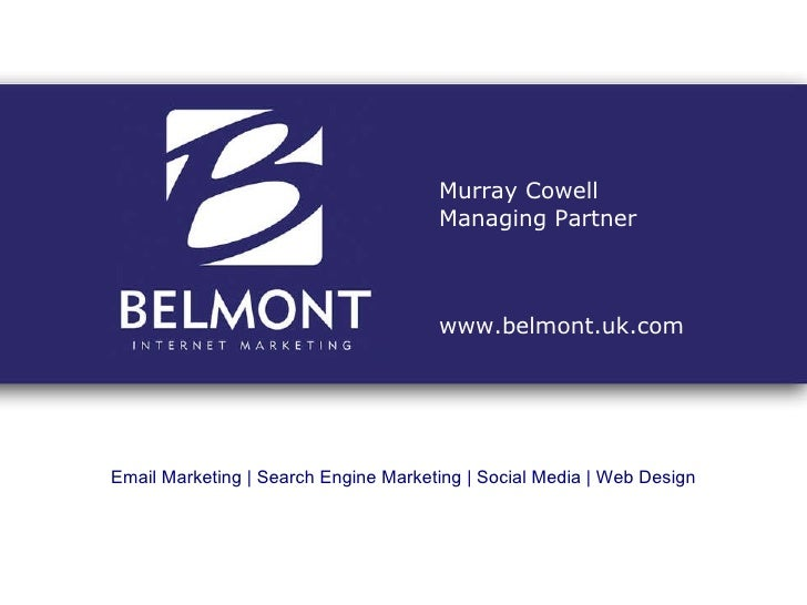 Email Marketing | Search Engine Marketing | Social Media | Web Design Murray Cowell Managing Partner www.belmont.uk.com