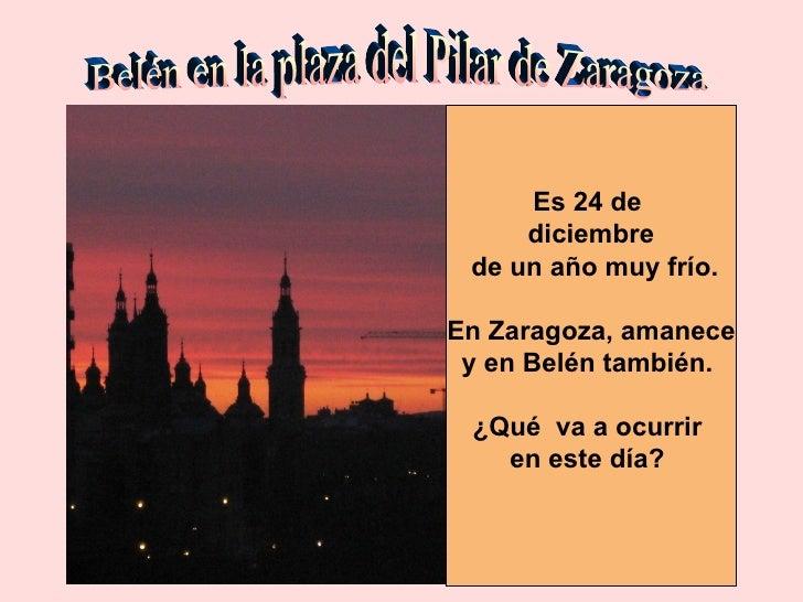 Belén en la plaza del Pilar de Zaragoza Es 24 de  diciembre de un año muy frío. En Zaragoza, amanece y en Belén también.  ...